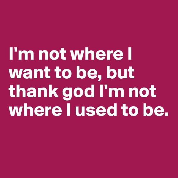 I'm not where I want to be, but thank god I'm not where I used to be.