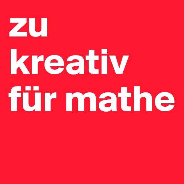 zu kreativ für mathe