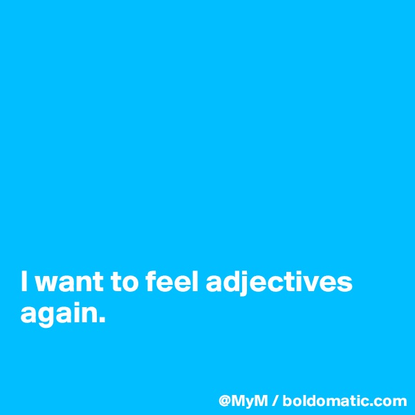 I want to feel adjectives again.