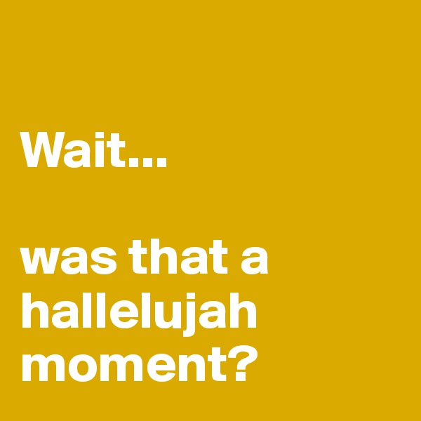 Wait...  was that a hallelujah moment?