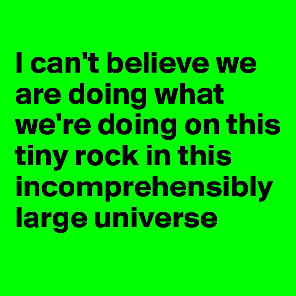 I can't believe we are doing what we're doing on this tiny rock in this incomprehensibly large universe