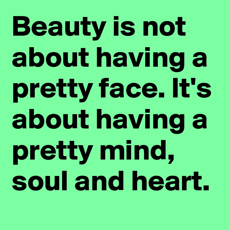 Beauty Is Not About Having A Pretty Face Its About Having A Pretty