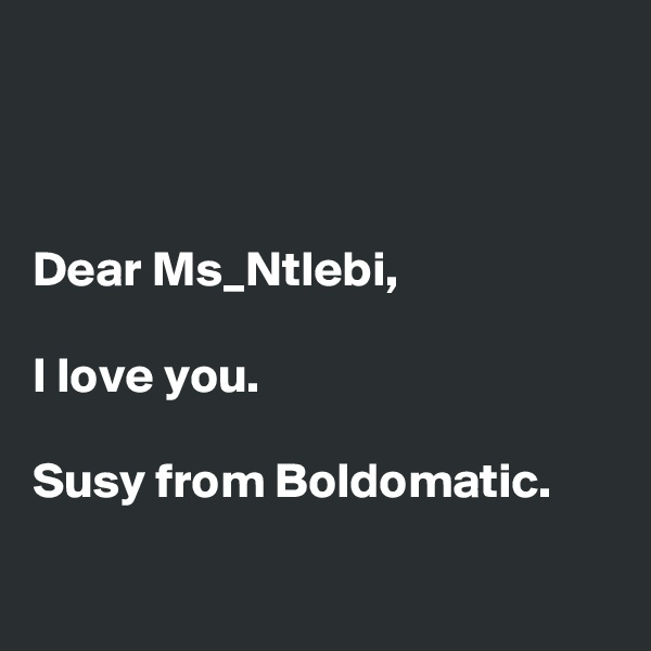 Dear Ms_Ntlebi,   I love you.  Susy from Boldomatic.