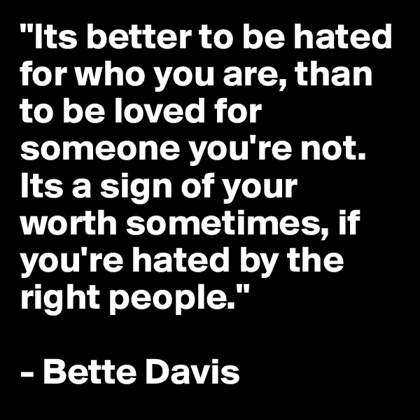 """""""Its better to be hated for who you are, than to be loved for someone you're not. Its a sign of your worth sometimes, if you're hated by the right people.""""   - Bette Davis"""