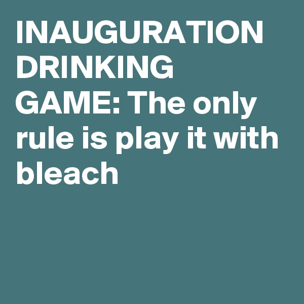 INAUGURATION DRINKING GAME: The only rule is play it with bleach