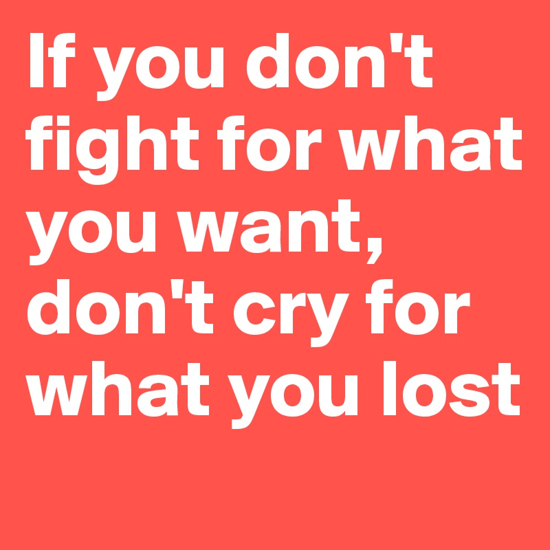 If you don't fight for what you want, don't cry for what you lost