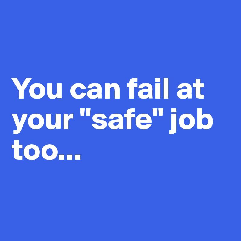 "You can fail at your ""safe"" job too..."