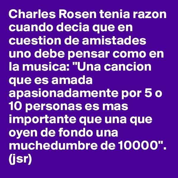 """Charles Rosen tenia razon cuando decia que en cuestion de amistades uno debe pensar como en la musica: """"Una cancion que es amada apasionadamente por 5 o 10 personas es mas importante que una que oyen de fondo una muchedumbre de 10000"""". (jsr)"""
