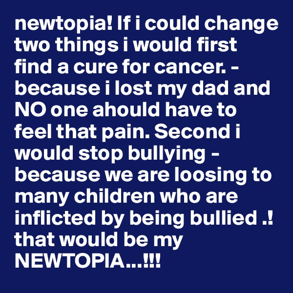 newtopia! If i could change two things i would first find a cure for cancer. - because i lost my dad and NO one ahould have to feel that pain. Second i would stop bullying - because we are loosing to many children who are inflicted by being bullied .! that would be my NEWTOPIA...!!!