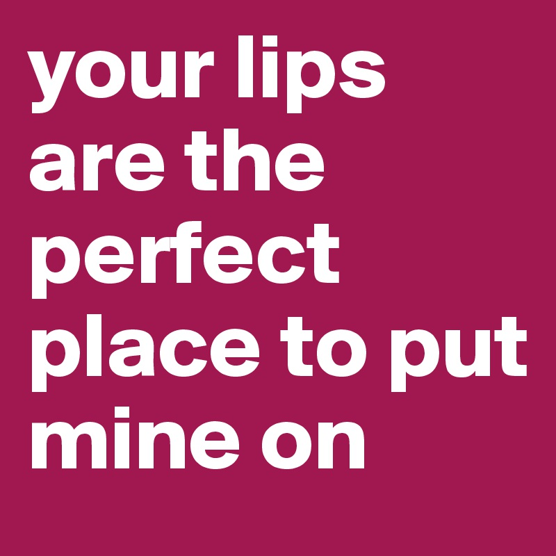 your lips are the perfect place to put mine on