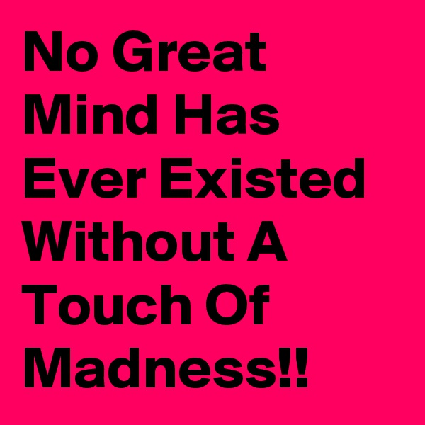 No Great Mind Has Ever Existed Without A Touch Of Madness!!