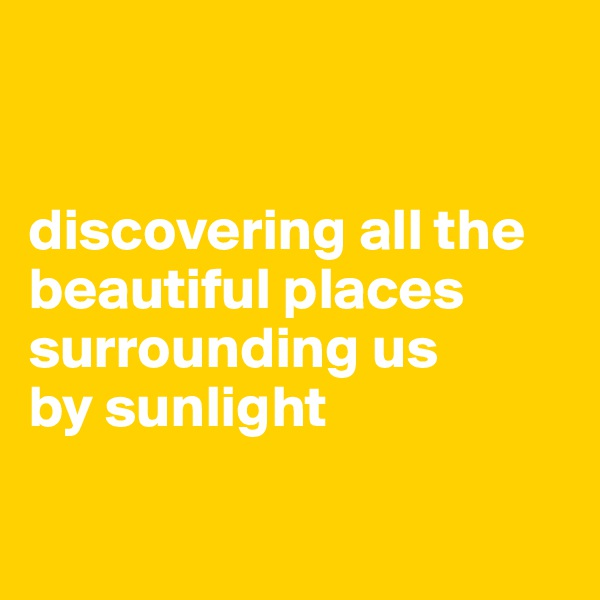 discovering all the beautiful places surrounding us  by sunlight