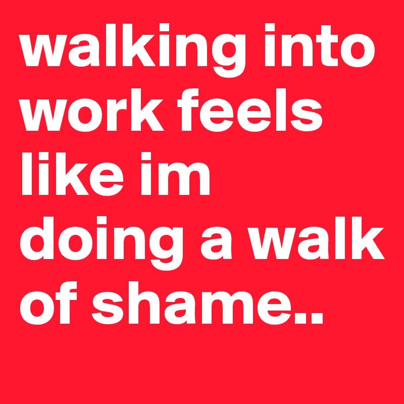 walking into work feels like im doing a walk of shame..