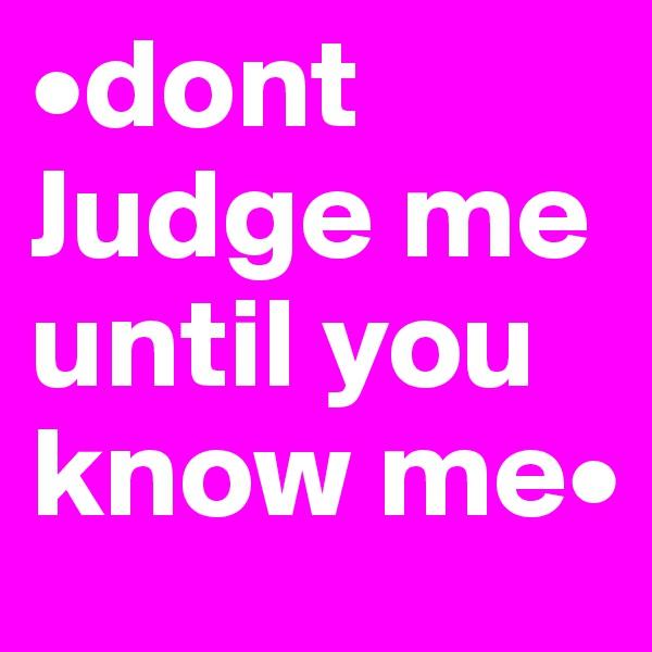 •dont Judge me until you know me•