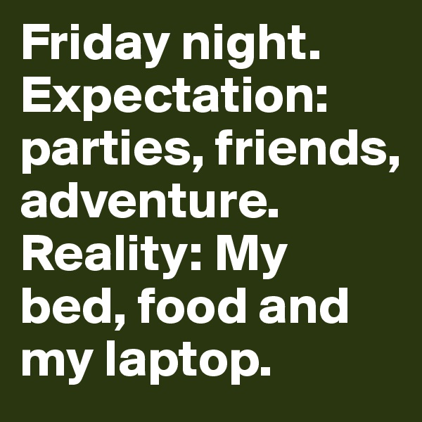 Friday night. Expectation: parties, friends, adventure. Reality: My bed, food and my laptop.