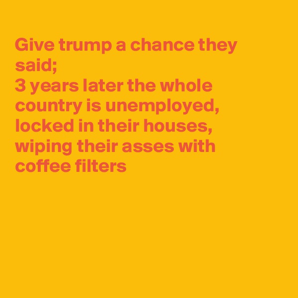 Give trump a chance they said; 3 years later the whole country is unemployed,  locked in their houses, wiping their asses with coffee filters