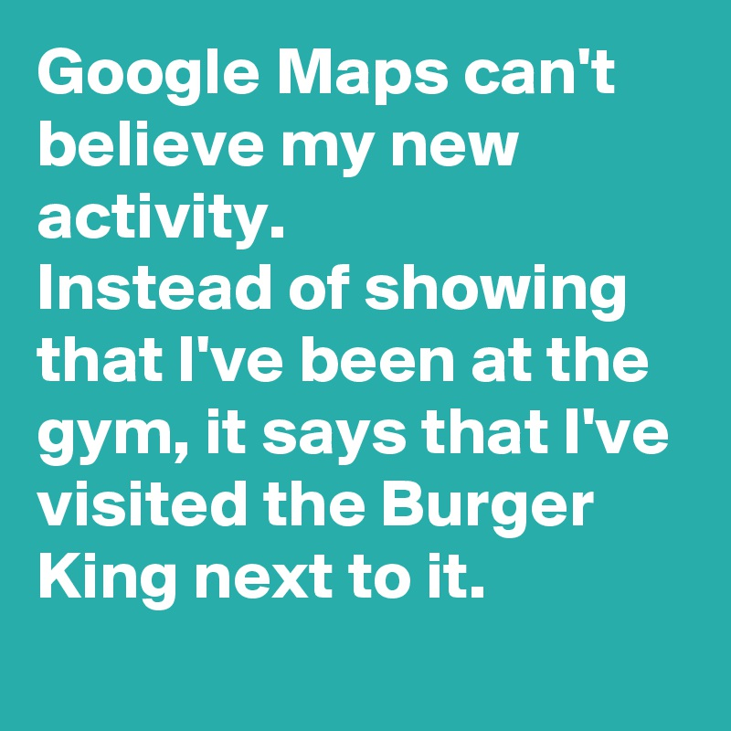Google Maps can't believe my new activity.  Instead of showing that I've been at the gym, it says that I've visited the Burger King next to it.