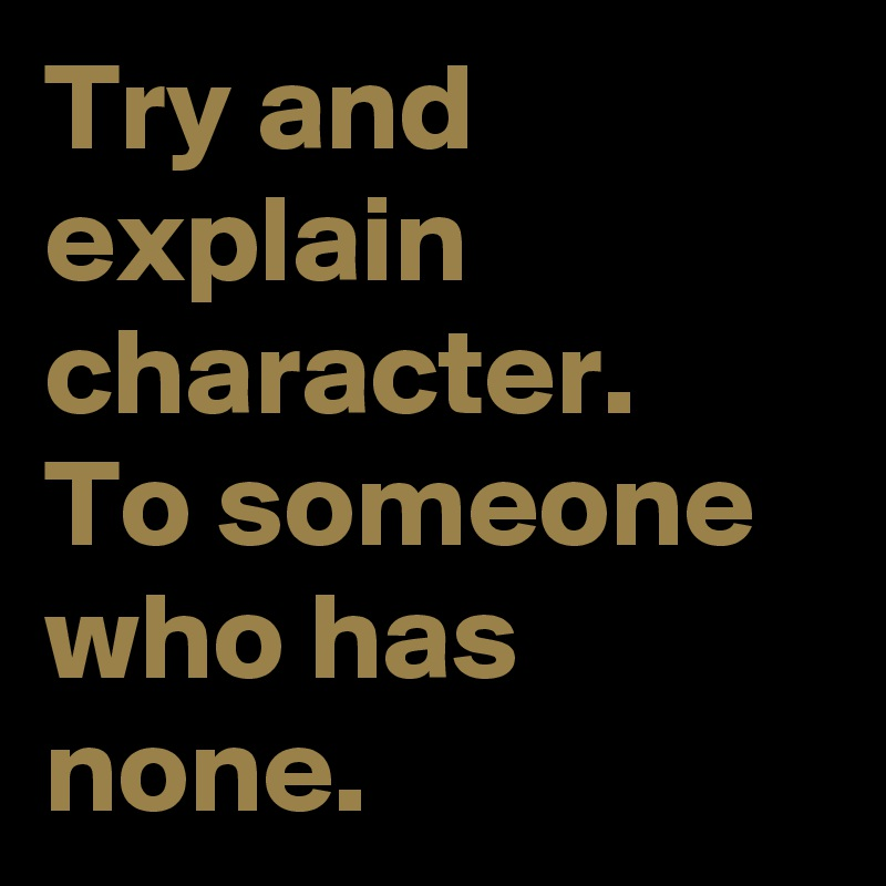 Try and explain character. To someone who has none.
