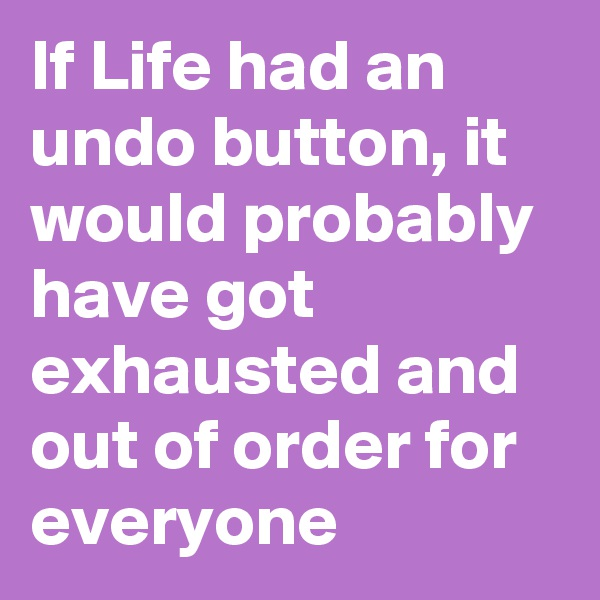 If Life had an undo button, it would probably have got exhausted and out of order for everyone