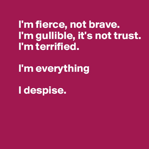 I'm fierce, not brave.      I'm gullible, it's not trust.       I'm terrified.        I'm everything       I despise.