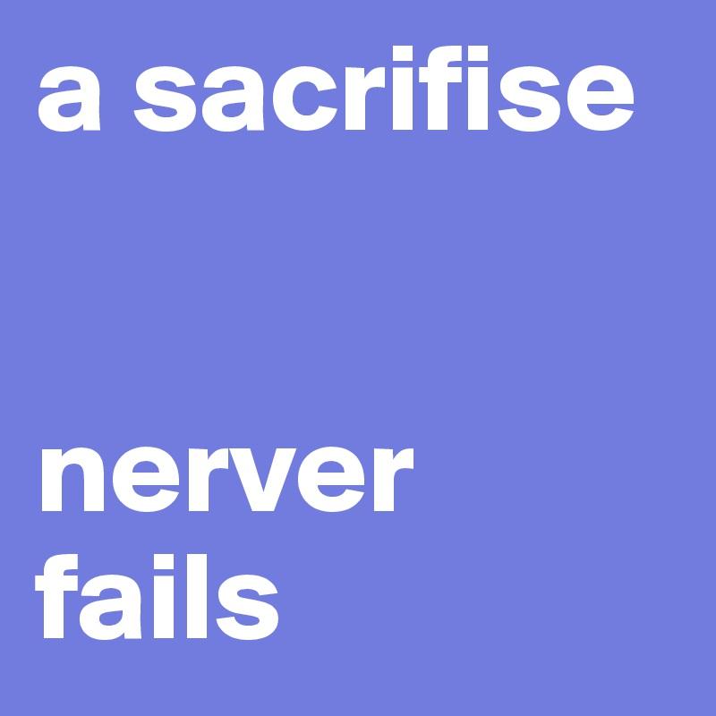 a sacrifise   nerver  fails