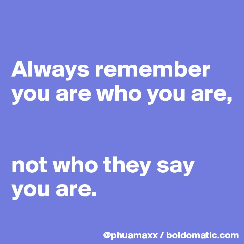 Always remember  you are who you are,    not who they say you are.