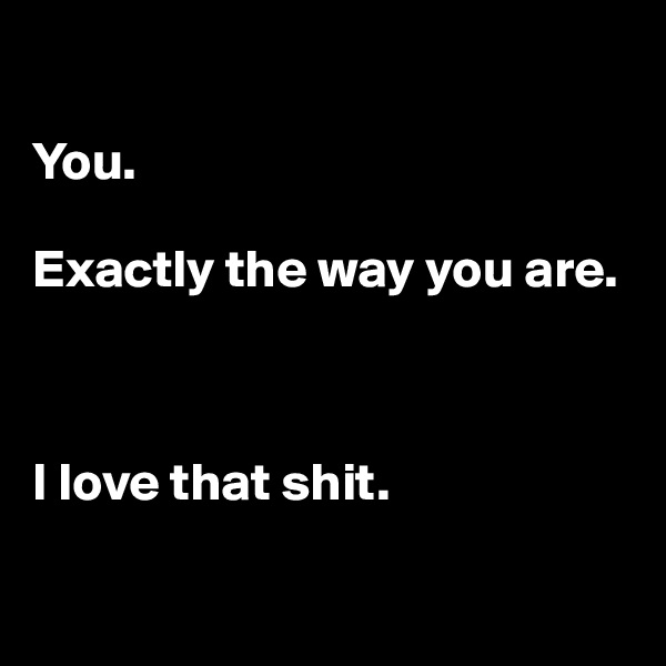 You.  Exactly the way you are.    I love that shit.