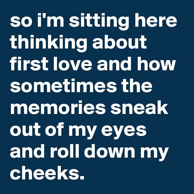 Sad I Miss You Quotes For Friends: So I'm Sitting Here Thinking About First Love And How