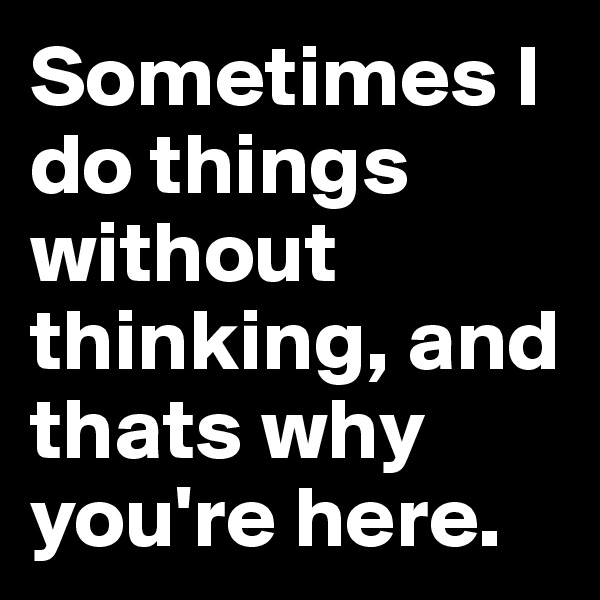 Sometimes I do things without thinking, and thats why you're here.