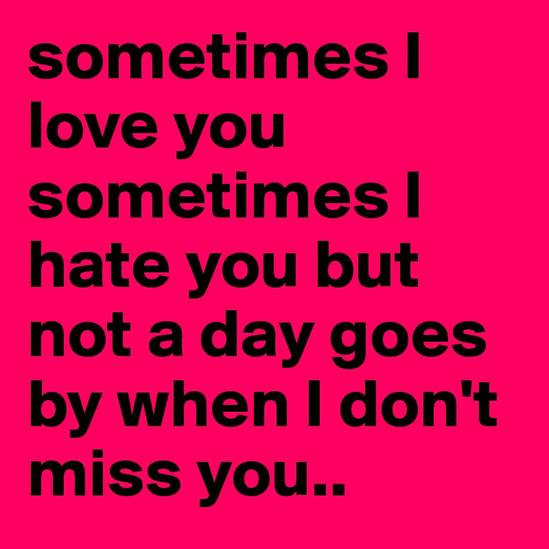 Sometimes I Love You Sometimes I Hate You But Not A Day Goes By When