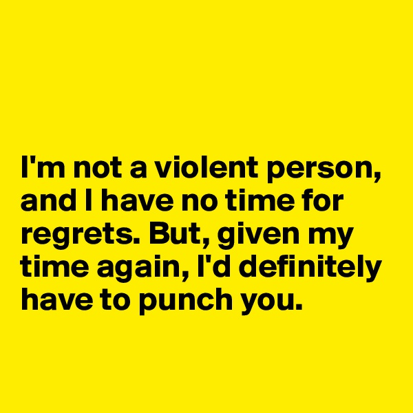 I'm not a violent person, and I have no time for regrets. But, given my time again, I'd definitely have to punch you.