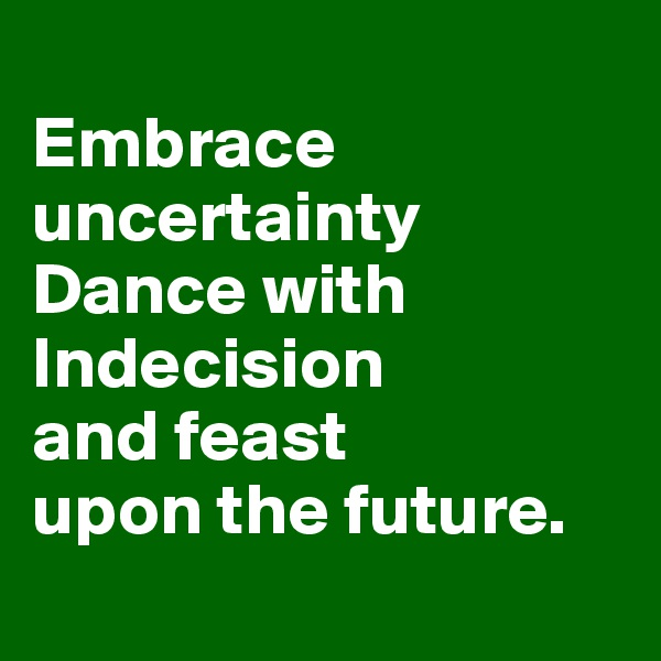 Embrace uncertainty Dance with Indecision  and feast  upon the future.