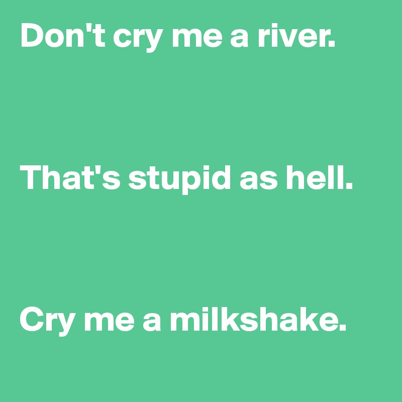 Don't cry me a river.    That's stupid as hell.    Cry me a milkshake.