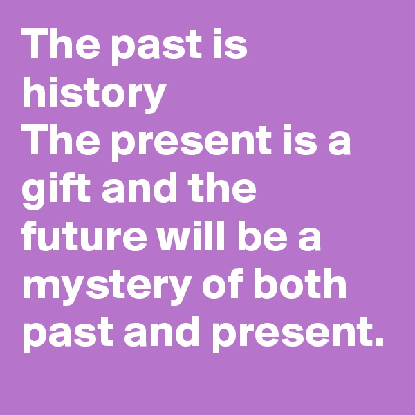 The past is history The present is a gift and the future will be a mystery of both past and present.