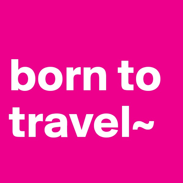 born to travel~