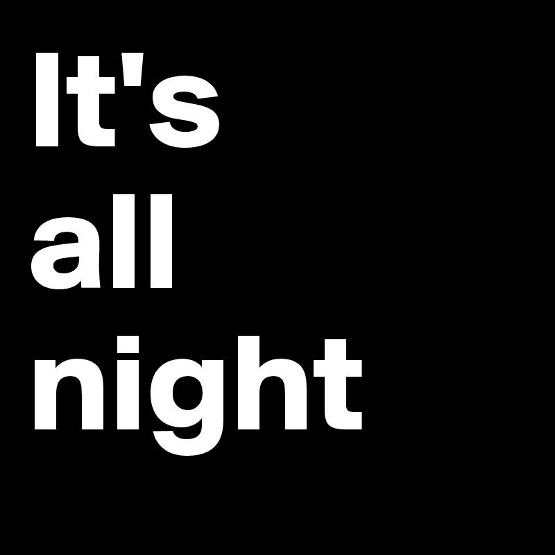 It's all night