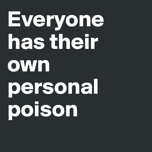 Everyone has their own personal poison