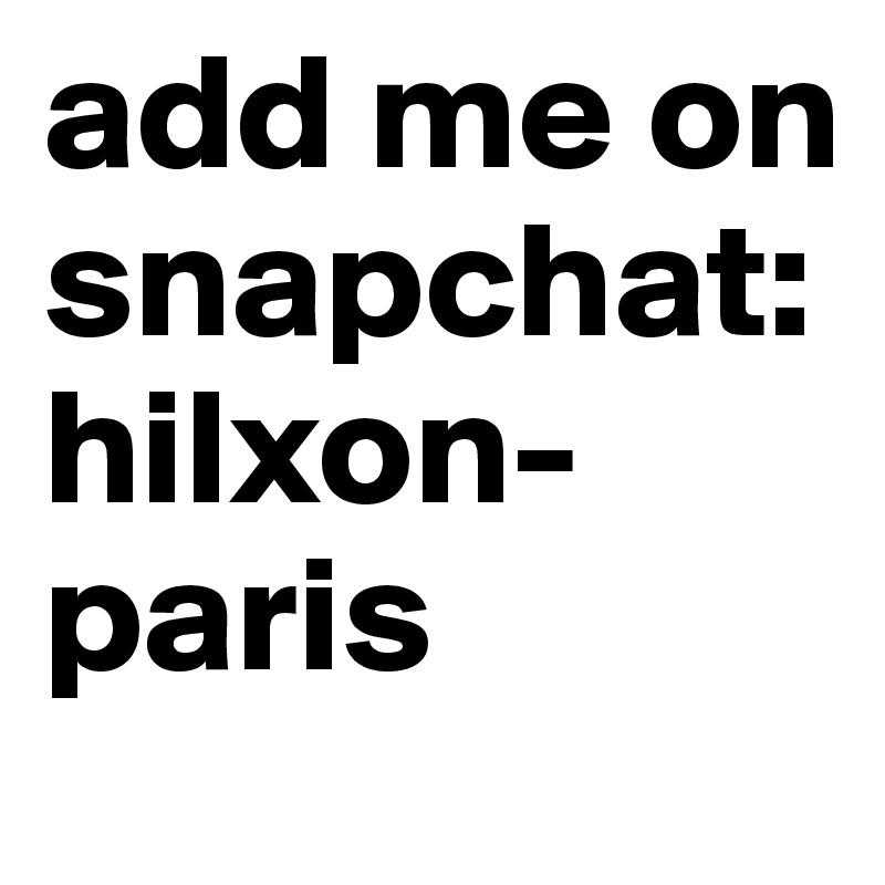 add me on snapchat: hilxon-paris