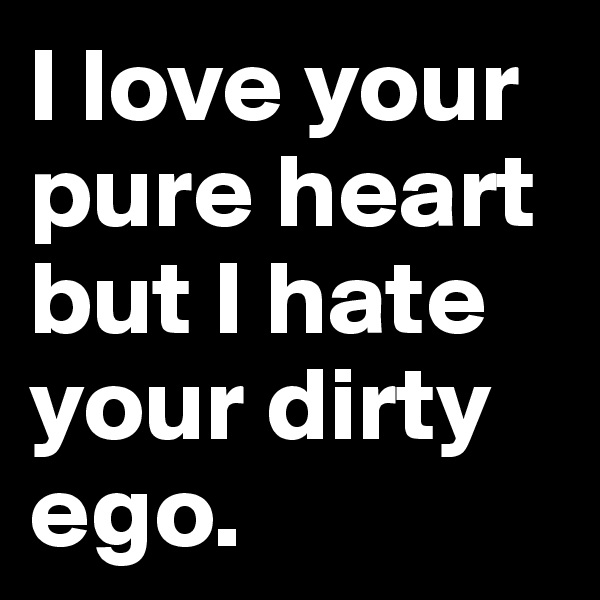 I love your pure heart but I hate your dirty ego.