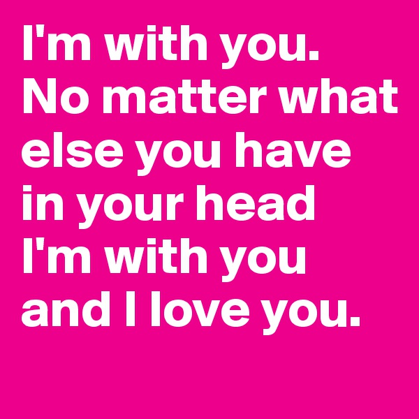 I'm with you. No matter what else you have in your head I'm with you and I love you.