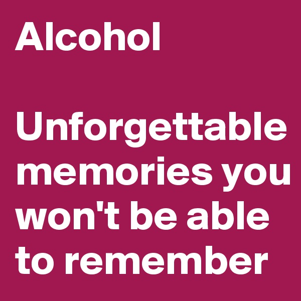 Alcohol  Unforgettable memories you won't be able to remember