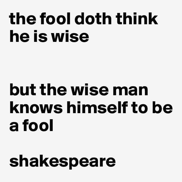 the fool doth think he is wise   but the wise man knows himself to be a fool  shakespeare