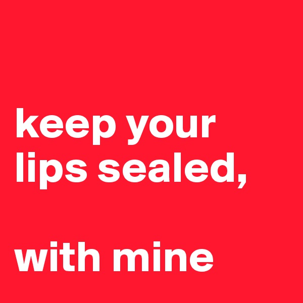keep your  lips sealed,  with mine