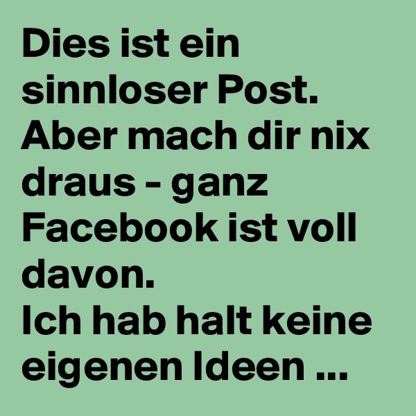 Dies ist ein sinnloser Post.  Aber mach dir nix draus - ganz Facebook ist voll davon.  Ich hab halt keine eigenen Ideen ...