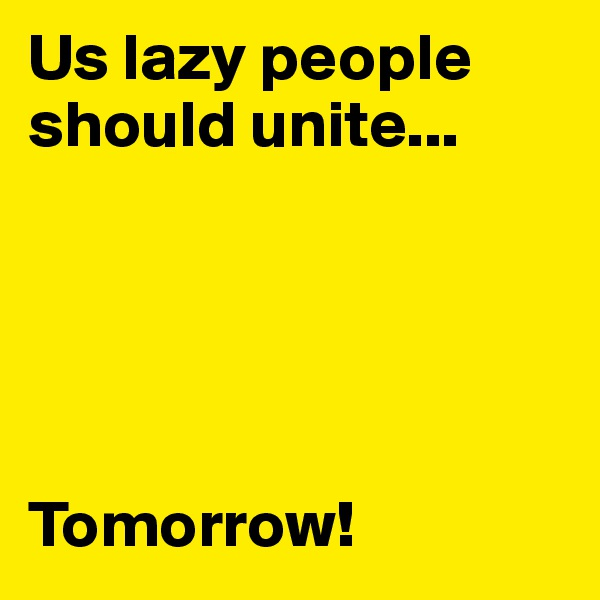 Us lazy people should unite...      Tomorrow!