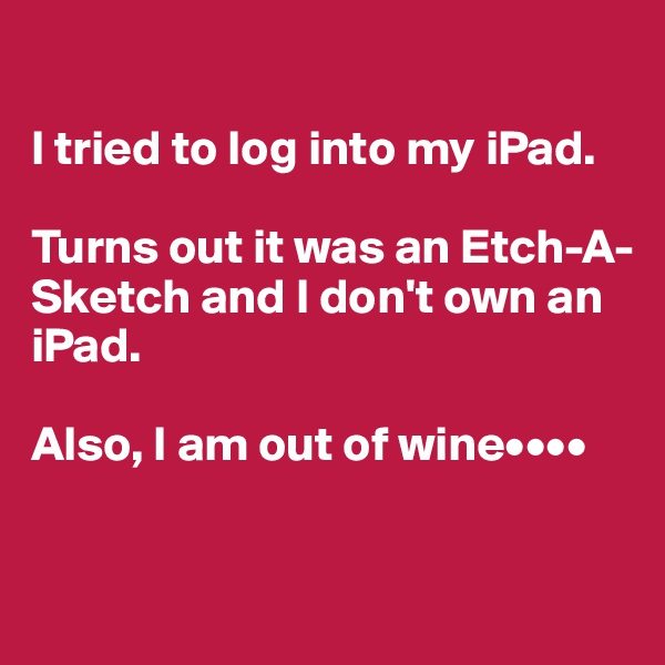 I tried to log into my iPad.  Turns out it was an Etch-A-Sketch and I don't own an iPad.   Also, I am out of wine••••