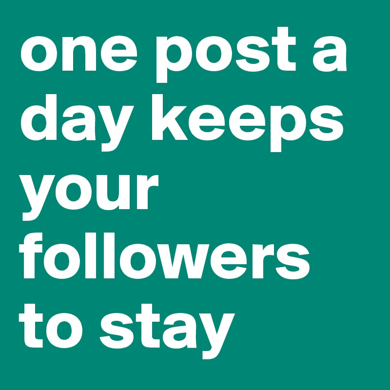 one post a day keeps your followers to stay