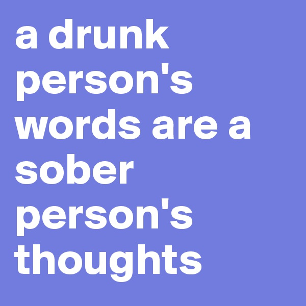 a drunk person's words are a sober person's thoughts