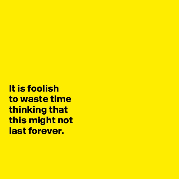 It is foolish  to waste time  thinking that  this might not  last forever.