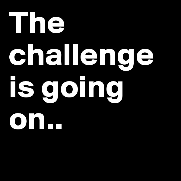 The challenge is going on..